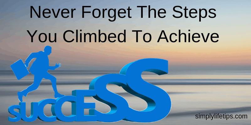 Never Forget The Steps You Climbed To Achieve Success
