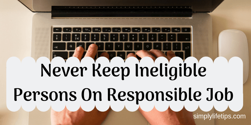 Never Keep Ineligible Persons On Responsible Job