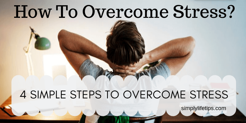 4 Simple Steps To Overcome Stress