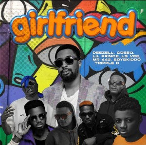 Deezell - Girlfriend Ft Cdeeq, Lil prince, Ls vee, Mr 442, Tripple D & boyskiddo
