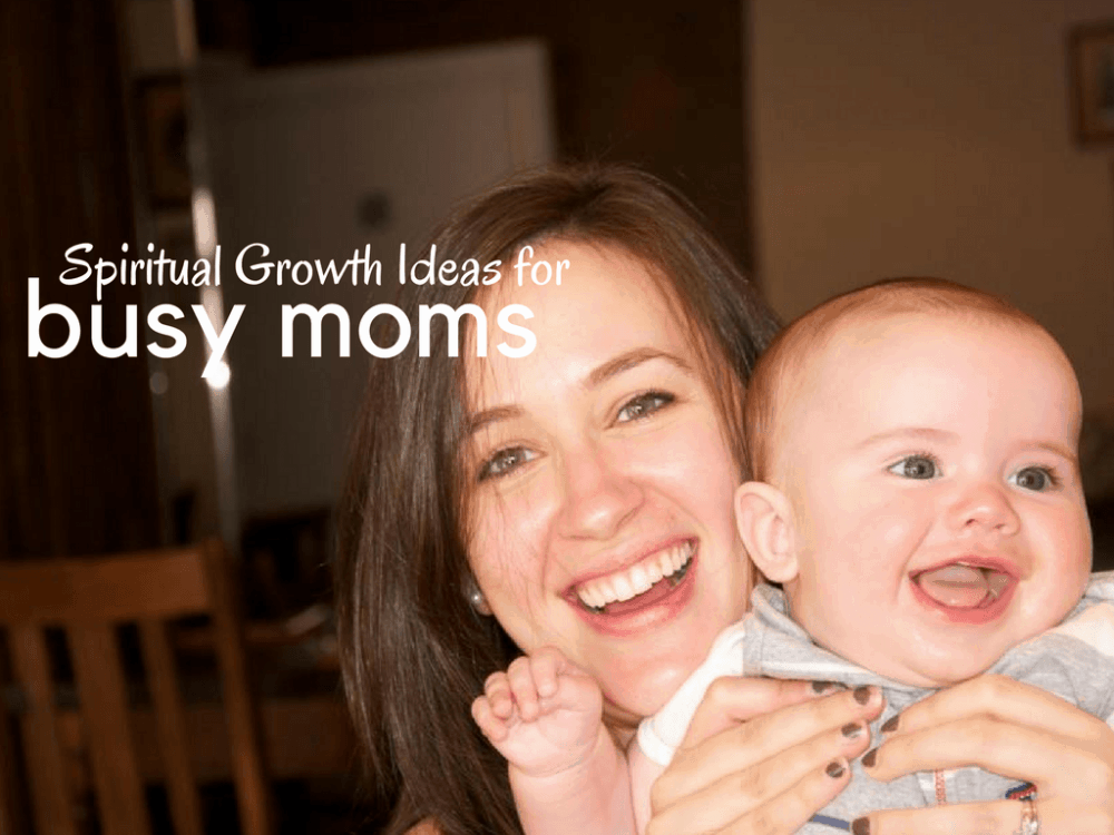 """Mom holding a smiling baby, with text overlay that says, """"Spiritual Growth Ideas for Busy Moms"""""""
