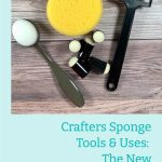 Crafters Sponge Tools & Uses: The New Ultimate Guide