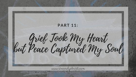 Part 11: Grief Took My Heart but Peace Captured My Soul