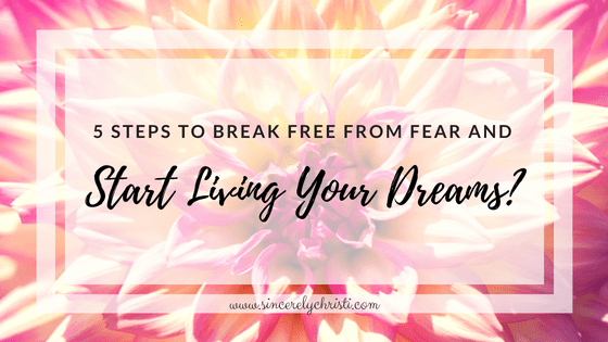 5 Steps to Break Free From Fear and Start Living Your Dreams