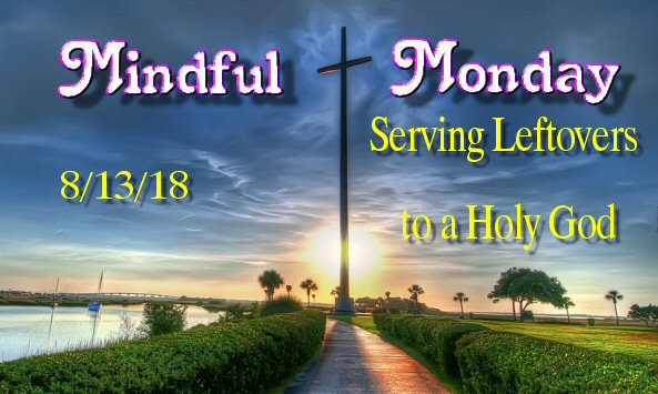 Mindful Monday - Serving Leftovers to a Holy God