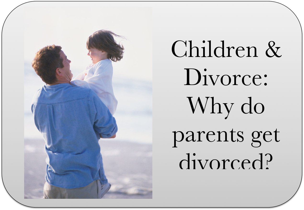 Children Amp Divorce Why Do Parents Get Divorced