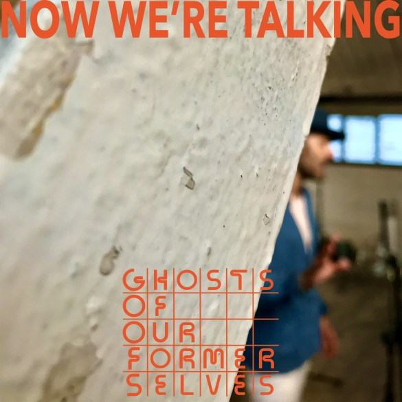 Ghosts Of Our Former Selves - Now We're Talking