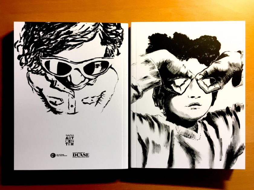 Two copies of the book lie side by side and flat against a wood background. The copy on the left shows the back cover, an ink drawing of a young girl from above, from her head to her abdomen and then fading into the background. She wears a button-up shirt and sunglasses, the left lens of which is cracked. Her left eye is partially visible. At the bottom of the back cover are logos for the Hyde Park Art Center, the City of Chicago, and the Chicago Department of Cultural Affairs and Special Events. The copy on the right shows the front cover, which is an ink illustration of a young boy in close-up, straight-on, showing his face, chest, and parts of his arms. He wears a long-sleeved shirt and his hands are flipped upside-down over his eyes to form goggles, of sorts, with each thumb and forefinger. Courtesy of the artist.