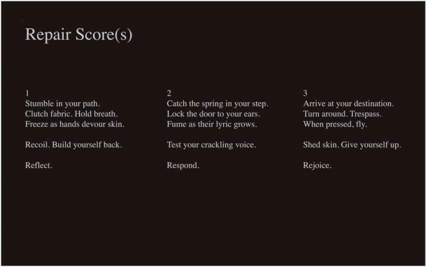 """This image is a typed performance score, with white text on a dark brown background. In the top left-hand corner, it reads """"Repair Score(s)"""" in large text. In the middle of the image are three columns of text, numbered and reading as follows: """"1 / Stumble in your path. / Clutch fabric. Hold breath. / Freeze as hands devour skin. // Recoil. Build yourself back. // Reflect."""" """"2 / Catch the spring in your step. / Lock the door to your ears. / Fume as their lyric grows. // Test your crackling voice. / Respond."""" """"3 / Arrive at your destination. / Turn around. Trespass. / When pressed, fly. // Shed skin. Give yourself up. // Rejoice."""""""