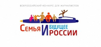 Объявлен Всероссийский конкурс журналистских работ «Семья и будущее России»