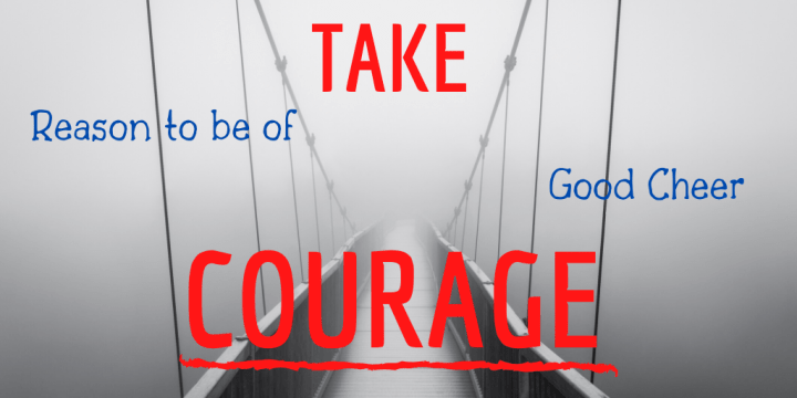 Take Courage: Reasons to be of Good Cheer!