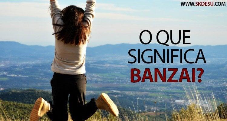 O que significa Banzai? Como  surgiu essa expressão?