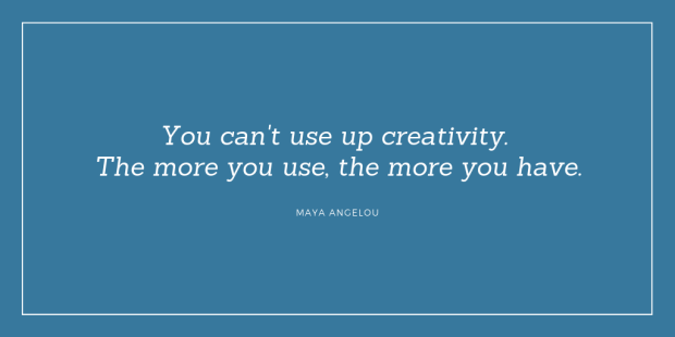 """You can't use up creativity. The more you use, the more you have."" Maya Angelou"