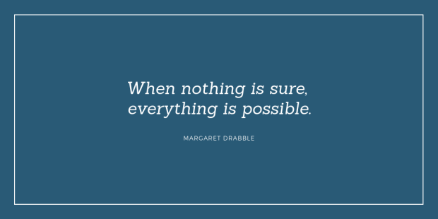 """""""When nothing is sure, everything is possible."""" - Margaret Drabble"""