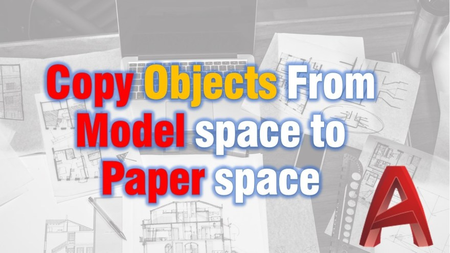 Copy Objects From Model space to Paper space (And Vice Versa) AutoCAD Tips