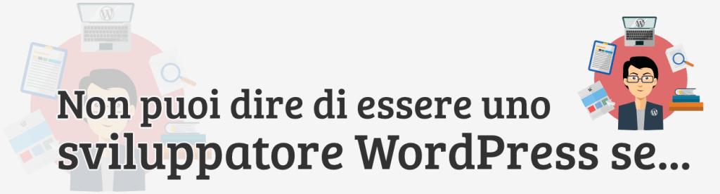 Non puoi dire di essere uno sviluppatore WordPress se…