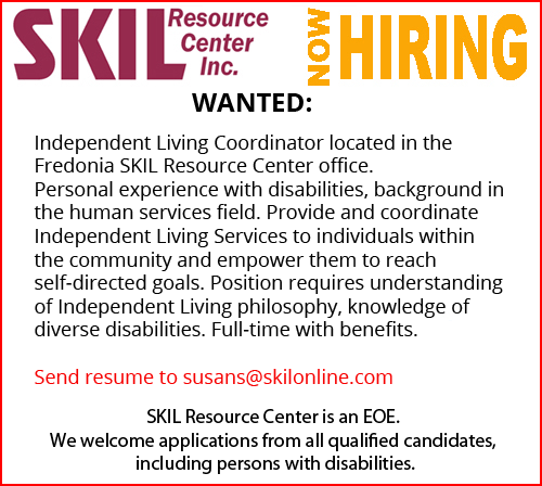 WANTED: Independent Living Coordinator located in Parsons SKIL Resource Center office. Personal experience with disabilities, background in the human services field. Provide and coordinate Independent Living Services to individuals within the community and empower them to reach self-directed goals. Position requires understanding of Independent Living philosophy, knowledge of diverse disabilities. Full-time with benefits. Send resume to susans@skilonline.com