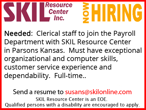 Needed: Clerical staff to join Payroll Department with SKIL Resource Center in Parsons Kansas. Must have exceptional organizational and computer skills, customer service experience and dependability. Full-time. Send resume to susans@skilonline.com. SKIL Resource Center is an EOE. Qualified persons with a disability are encouraged to apply.