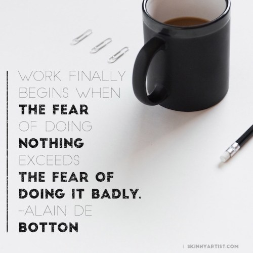 work begins when the fear of doing nothing exceeds the fear of doing it badly