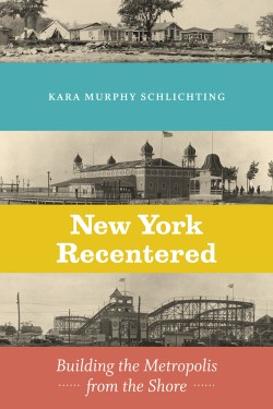 Book Cover of New York Recentered: Building the Metropolis from the Shore. Copyright Chicago University Press
