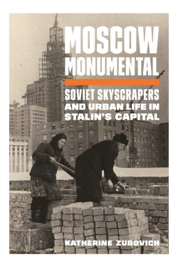 Moscow Monumental: Soviet Skyscrapers and Urban Life in Stalin's Capital Princeton University Press, 2020