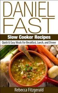 Daniel Fast Slow Cooker Recipes:  Quick & Easy Meals For Breakfast, Lunch, and Dinner (Gluten-Free, Dairy-Free, Vegan)