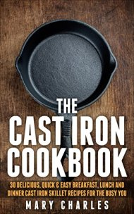 The Cast Iron Cookbook: 30 Delicious, Quick & Easy Breakfast, Lunch and Dinner Cast Iron Skillet Recipes For the busy you