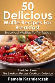 50 Delicious Waffle Recipes For Breakfast – Breakfast Waffles To Try Today (Breakfast Ideas – The Breakfast Recipes Cookbook Collection 8)