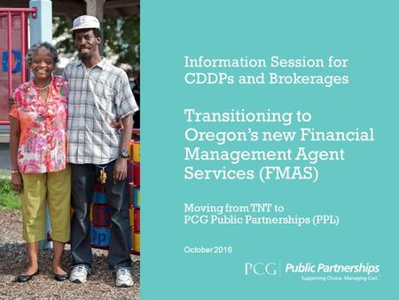 What is PCG Public Partnerships    ppt download Information Session for CDDPs and Brokerages Transitioning to Oregon s new  Financial Management Agent Services  FMAS