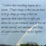 """""""I believe that everything happens for a reason. People change so that you can learn to let go, things go wrong so that you appreciate them when they're right, you believe lies so you eventually learn to trust no one but yourself, and sometimes good things fall apart so better things can fall together."""" -- Marilyn Monroe"""