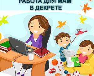 Подработка для мам в декрете на дому и через интернет