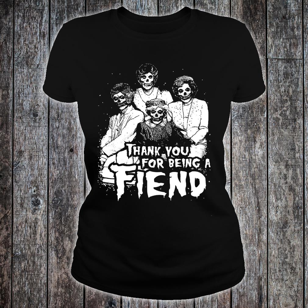 Golden girls Thank you for being a fiend shirt ladies tee