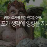 (영어)교사를 위한 인지언어학 10: 메타포가 생각에 영향을 끼치다