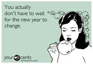 You actually don't have to wait for the new year to change. Source: somecards.com