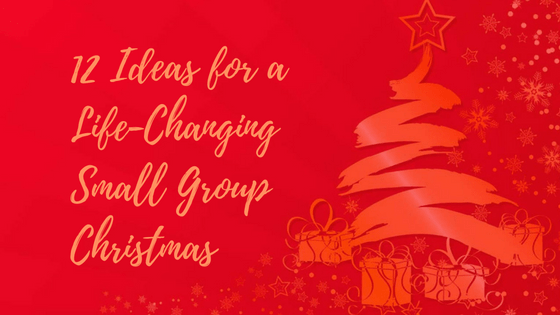 12 Ideas for a Life-Changing Small Group Christmas