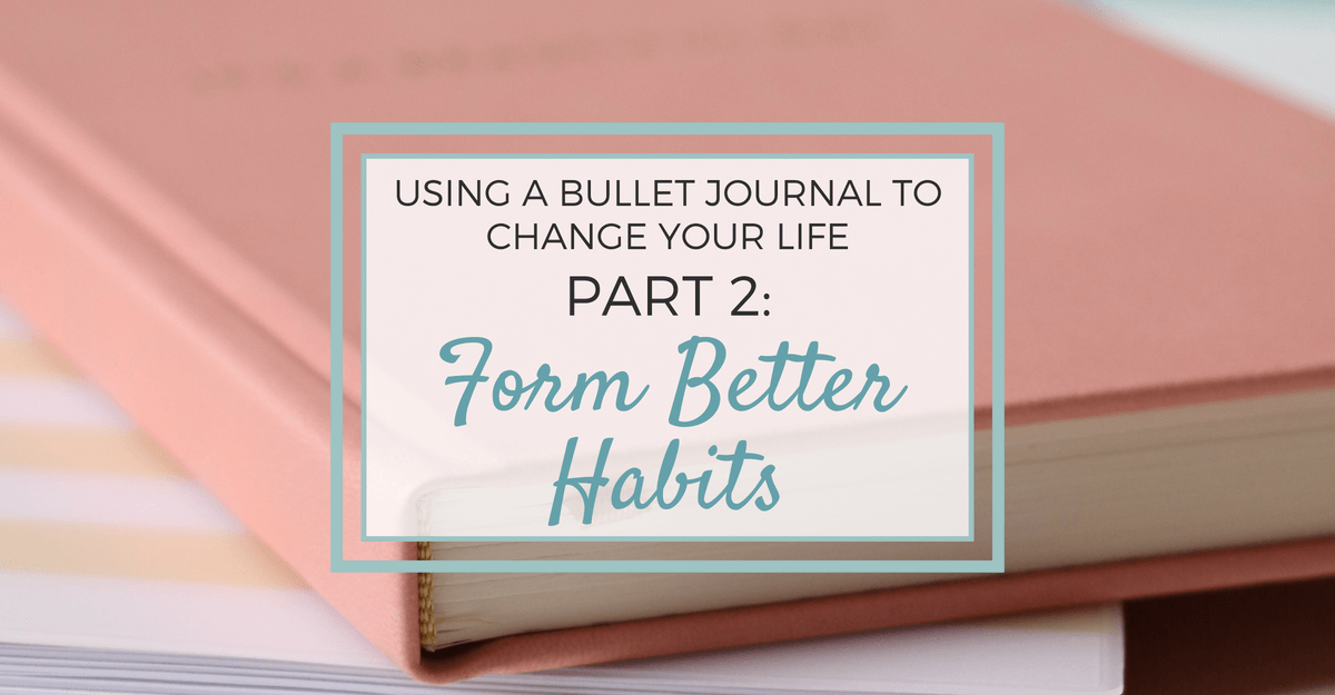 Using a Bullet Journal to Change Your Life: Part 2 - Form Better Habits
