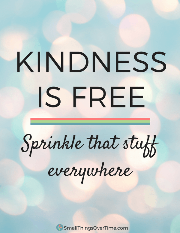 Kindness is Free. Sprinkle that stuff everywhere.