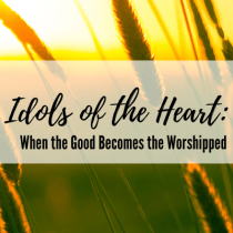 Idols of the Heart: When the Good Becomes the Worshiped