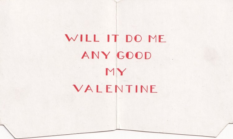 inside of vintage Valentine's card - text only: Will it do me any good my Valentine
