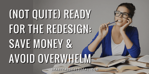 not quite ready for the redesign: save money and avoid overwhelm for your nonprofit website project