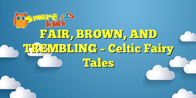 FAIR, BROWN, AND TREMBLING – Celtic Fairy Tales