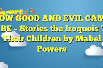 HOW GOOD AND EVIL CAME TO BE – Stories the Iroquois Tell Their Children by Mabel Powers