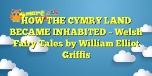 HOW THE CYMRY LAND BECAME INHABITED – Welsh Fairy Tales by William Elliot Griffis