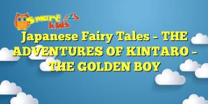 Japanese Fairy Tales –  THE ADVENTURES OF KINTARO – THE GOLDEN BOY
