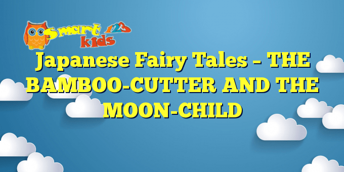 Japanese Fairy Tales – THE BAMBOO-CUTTER AND THE MOON-CHILD