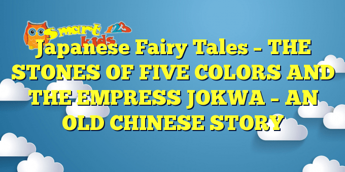 Japanese Fairy Tales – THE STONES OF FIVE COLORS AND THE EMPRESS JOKWA – AN OLD CHINESE STORY