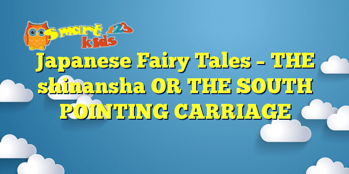 Japanese Fairy Tales – THE shinansha OR THE SOUTH POINTING CARRIAGE