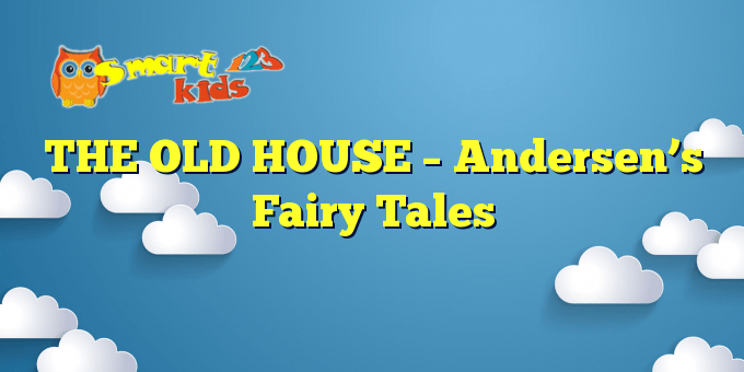 THE OLD HOUSE – Andersen's Fairy Tales