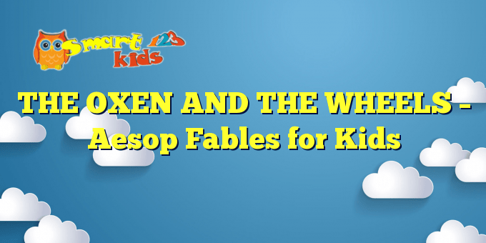 THE OXEN AND THE WHEELS – Aesop Fables for Kids