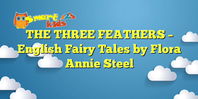 THE THREE FEATHERS – English Fairy Tales by Flora Annie Steel